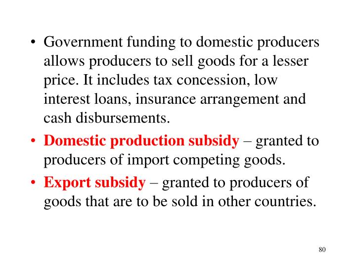Government funding to domestic producers allows producers to sell goods for a lesser price. It includes tax concession, low interest loans, insurance arrangement and cash disbursements.