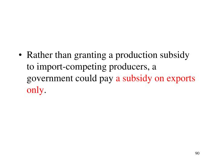 Rather than granting a production subsidy to import-competing producers, a government could pay