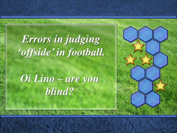 Errors in judging 'offside' in football.