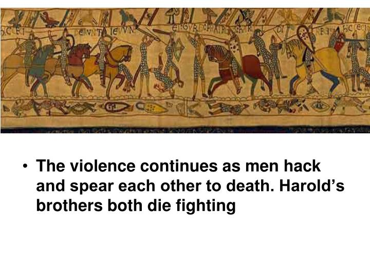 The violence continues as men hack and spear each other to death. Harold's brothers both die fighting