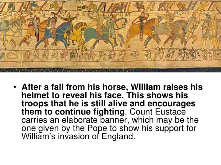 After a fall from his horse, William raises his helmet to reveal his face. This shows his troops that he is still alive and encourages them to continue fighting
