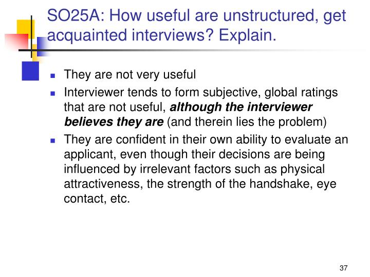 SO25A: How useful are unstructured, get acquainted interviews? Explain.