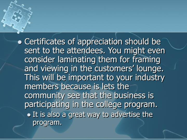 Certificates of appreciation should be sent to the attendees. You might even consider laminating them for framing and viewing in the customers' lounge. This will be important to your industry members because is lets the community see that the business is participating in the college program.