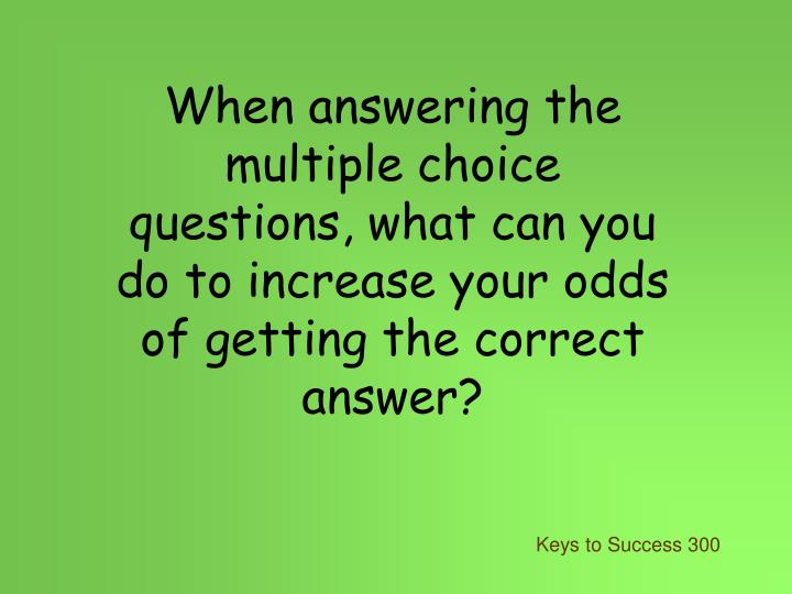 When answering the multiple choice questions, what can you do to increase your odds of getting the correct answer?