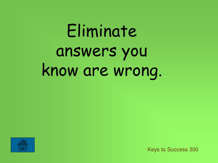 Eliminate answers you know are wrong.