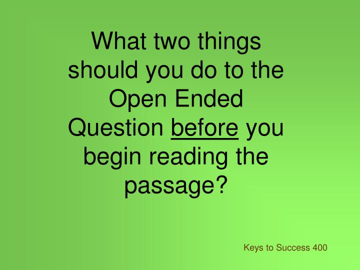 What two things should you do to the Open Ended Question