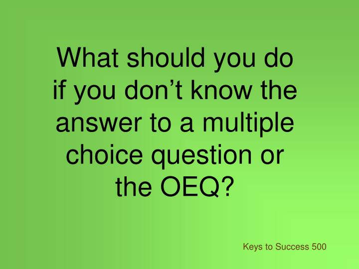 What should you do if you don't know the answer to a multiple choice question or the OEQ?