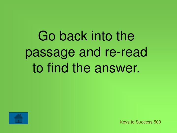 Go back into the passage and re-read to find the answer.