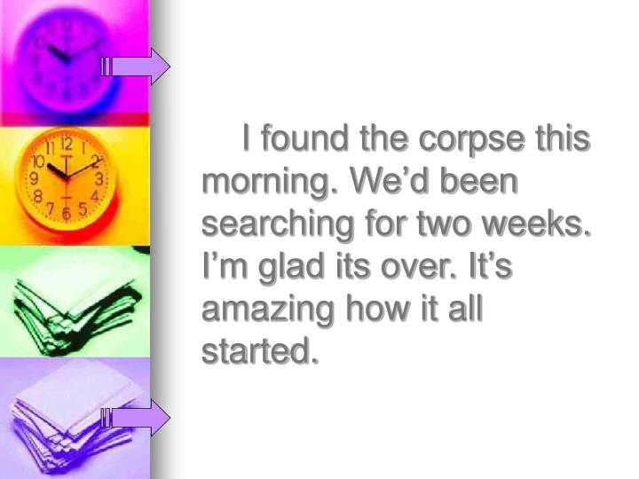 I found the corpse this morning. We'd been searching for two weeks. I'm glad its over. It's amazing how it all started.