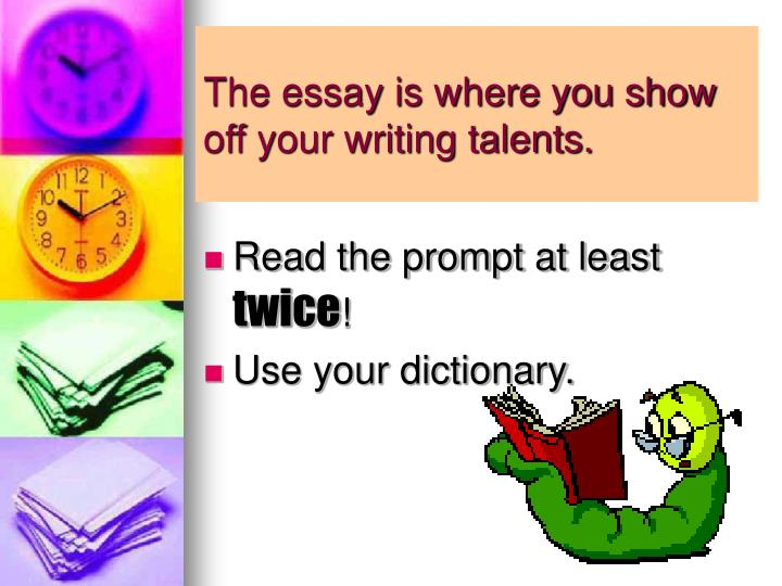 The essay is where you show off your writing talents.