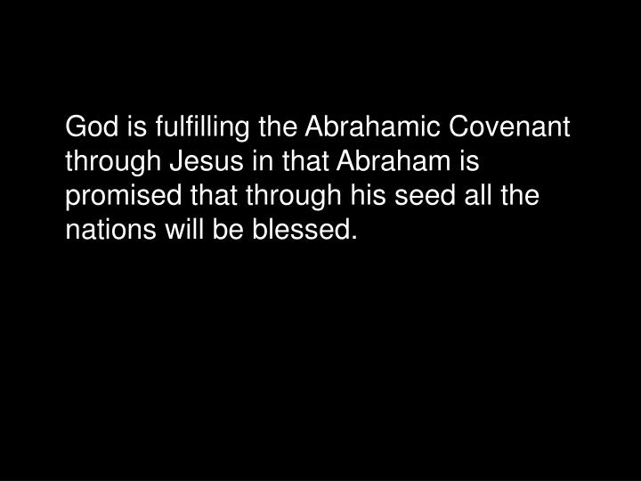 God is fulfilling the Abrahamic Covenant through Jesus in that Abraham is promised that through his seed all the nations will be blessed.