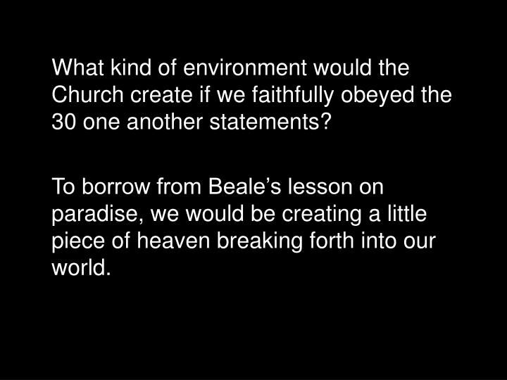 What kind of environment would the Church create if we faithfully obeyed the 30 one another statements?