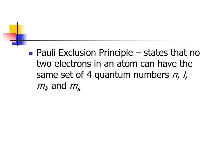Pauli Exclusion Principle – states that no two electrons in an atom can have the same set of 4 quantum numbers