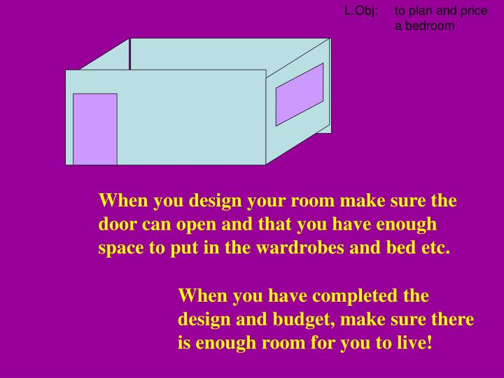 When you design your room make sure the door can open and that you have enough space to put in the wardrobes and bed etc.
