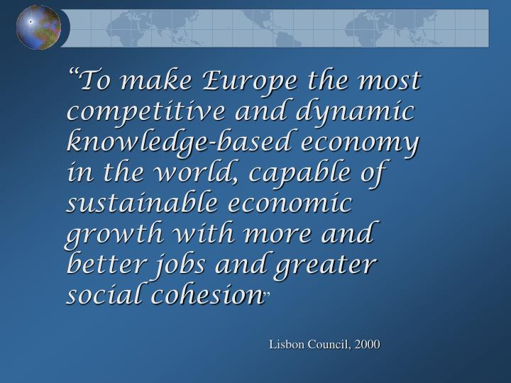 """""""To make Europe the most competitive and dynamic knowledge-based economy in the world, capable of sustainable economic growth with more and better jobs and greater social cohesion"""