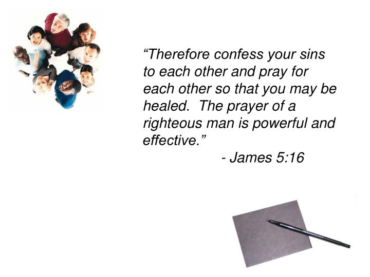 """""""Therefore confess your sins to each other and pray for each other so that you may be healed.  The prayer of a righteous man is powerful and effective.""""           - James 5:16"""