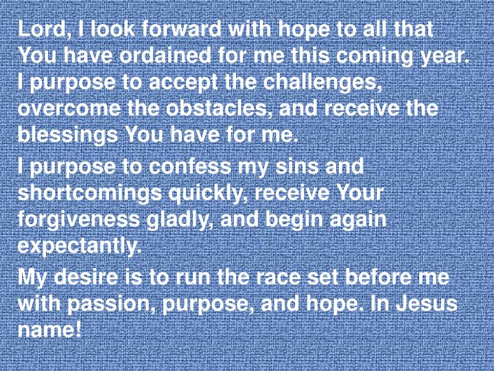 Lord, I look forward with hope to all that You have ordained for me this coming year. I purpose to accept the challenges, overcome the obstacles, and receive the blessings You have for me.