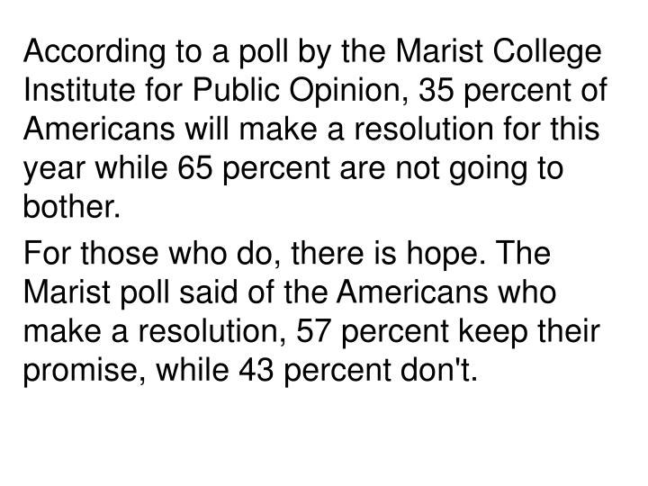 According to a poll by the Marist College Institute for Public Opinion, 35 percent of Americans will make a resolution for this year while 65 percent are not going to bother.