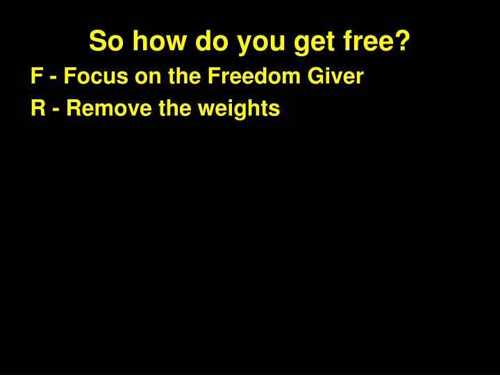 So how do you get free?