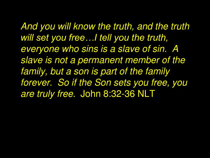 And you will know the truth, and the truth will set you free…I tell you the truth, everyone who sins is a slave of sin.  A slave is not a permanent member of the family, but a son is part of the family forever.  So if the Son sets you free, you are truly free.