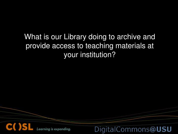 What is our Library doing to archive and provide access to teaching materials at your institution?