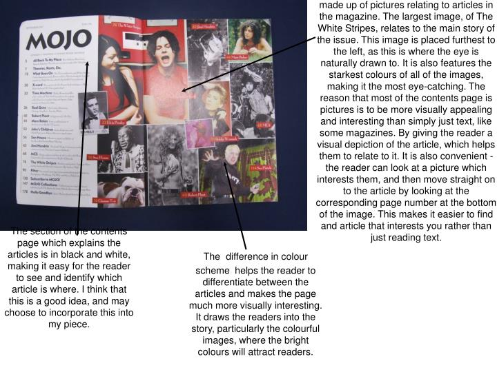 The majority of the Mojo contents page is made up of pictures relating to articles in the magazine. The largest image, of The White Stripes, relates to the main story of the issue. This image is placed furthest to the left, as this is where the eye is naturally drawn to. It is also features the starkest colours of all of the images, making it the most eye-catching. The reason that most of the contents page is pictures is to be more visually appealing and interesting than simply just text, like some magazines. By giving the reader a visual depiction of the article, which helps them to relate to it. It is also convenient - the reader can look at a picture which interests them, and then move straight on to the article by looking at the corresponding page number at the bottom of the image. This makes it easier to find and article that interests you rather than just reading text.