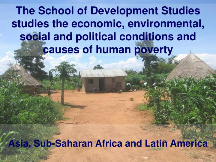 The School of Development Studies studies the economic, environmental, social and political conditions and causes of human poverty