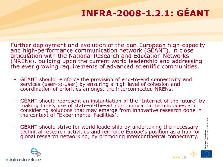 Further deployment and evolution of the pan-European high-capacity and high-performance communication network (GÉANT), in close articulation with the National Research and Education Networks (NRENs), building upon the current world leadership and addressing the ever growing requirements of advanced scientific communities.