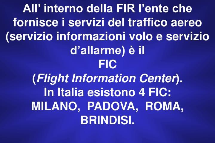All' interno della FIR l'ente che fornisce i servizi del traffico aereo      (servizio informazioni volo e servizio d'allarme) è il