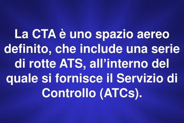 La CTA è uno spazio aereo definito, che include una serie  di rotte ATS, all'interno del quale si fornisce il Servizio di Controllo (ATCs).