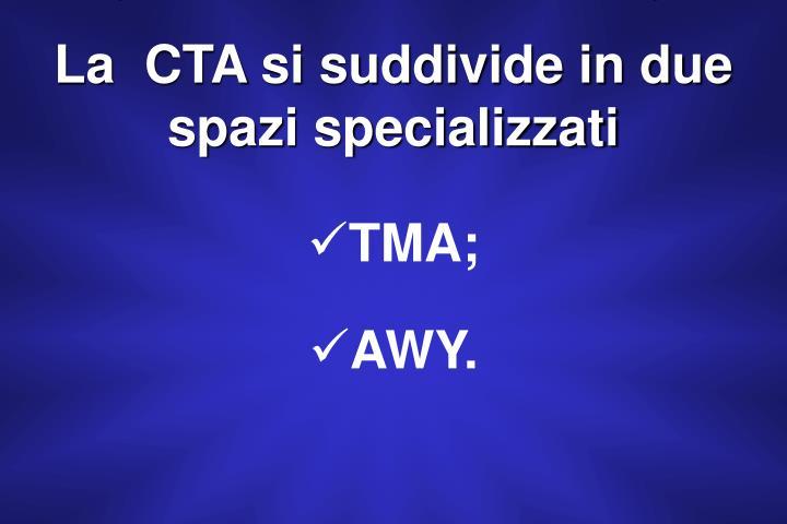 La  CTA si suddivide in due spazi specializzati