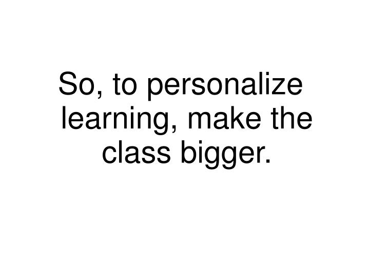 So, to personalize learning, make the class bigger.