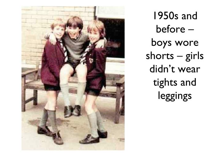 1950s and before – boys wore shorts – girls didn't wear tights and leggings