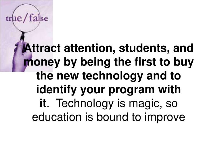 Attract attention, students, and money by being the first to buy the new technology and to identify your program with it