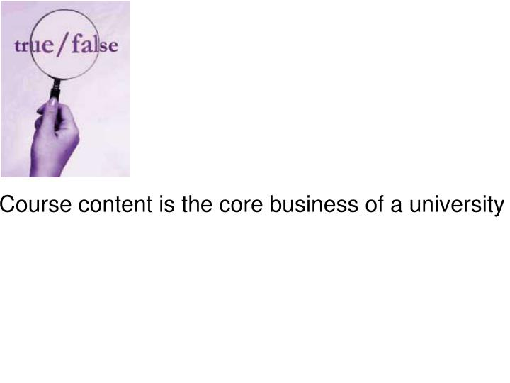Course content is the core business of a university