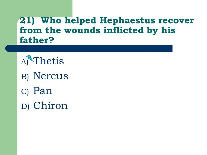 21)  Who helped Hephaestus recover from the wounds inflicted by his father?