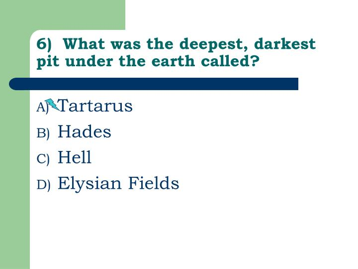 6)  What was the deepest, darkest pit under the earth called?