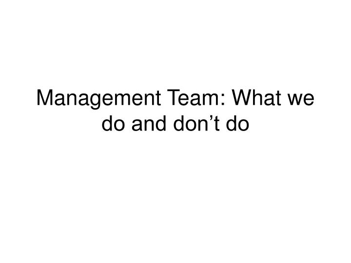 Management Team: What we do and don't do