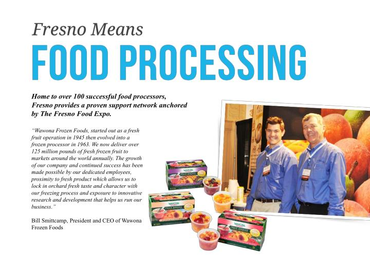 Home to over 100 successful food processors, Fresno provides a proven support network anchored by The Fresno Food Expo.