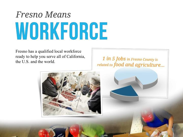Fresno has a qualified local workforce ready to help you serve all of California, the U.S. and the world.