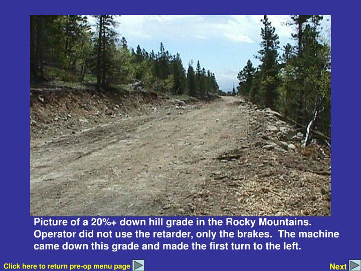 Picture of a 20%+ down hill grade in the Rocky Mountains.  Operator did not use the retarder, only the brakes.  The machine came down this grade and made the first turn to the left.