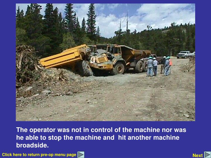 The operator was not in control of the machine nor was he able to stop the machine and  hit another machine broadside.