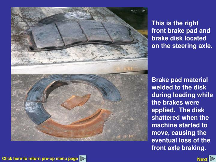 This is the right front brake pad and brake disk located on the steering axle.