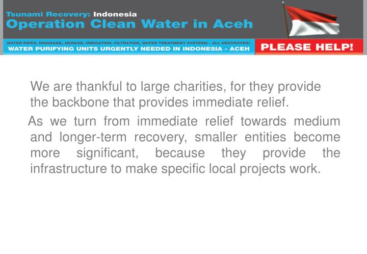 We are thankful to large charities, for they provide the backbone that provides immediate relief.