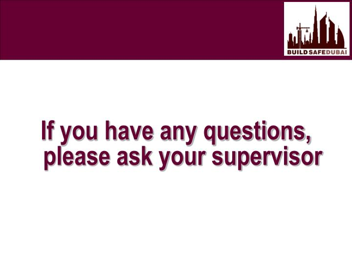If you have any questions, please ask your supervisor