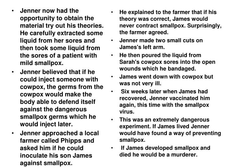 Jenner now had the opportunity to obtain the material try out his theories. He carefully extracted some liquid from her sores and then took some liquid from the sores of a patient with mild smallpox.