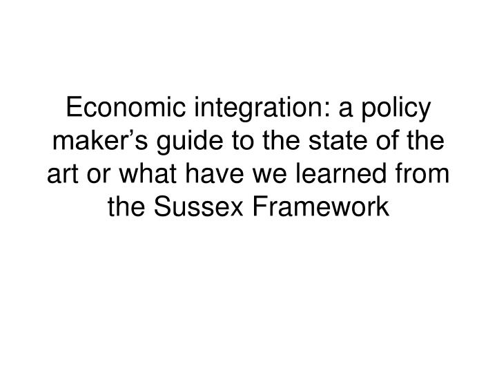 Economic integration: a policy maker's guide to the state of the art or what have we learned from the Sussex Framework