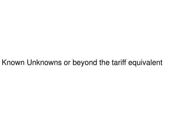 Known Unknowns or beyond the tariff equivalent