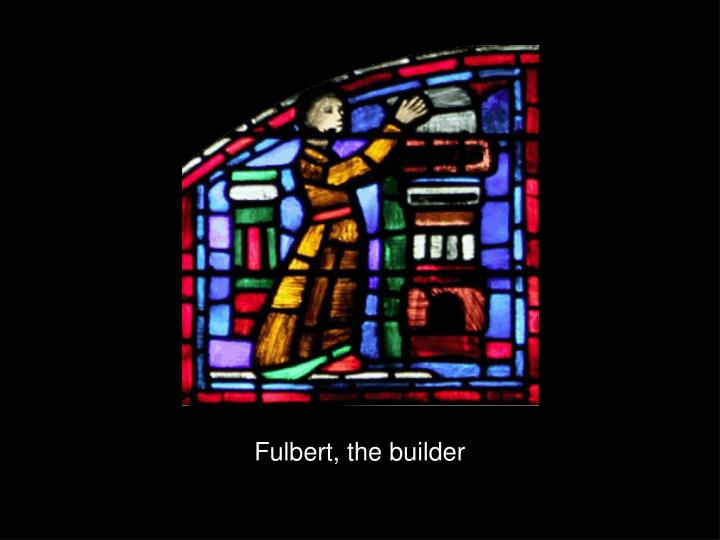Fulbert, the builder
