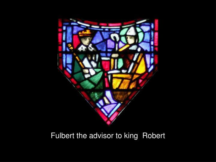 Fulbert the advisor to king  Robert